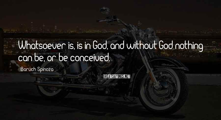 Baruch Spinoza Sayings: Whatsoever is, is in God, and without God nothing can be, or be conceived.