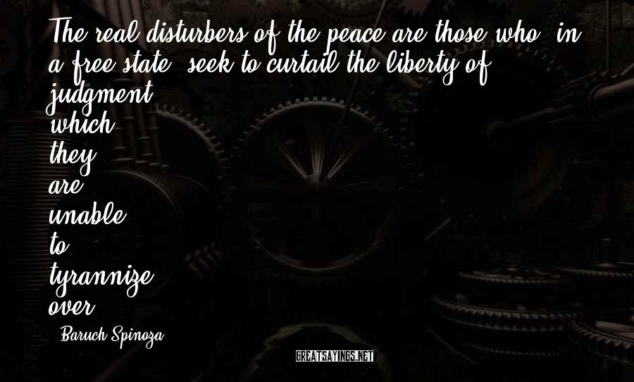 Baruch Spinoza Sayings: The real disturbers of the peace are those who, in a free state, seek to