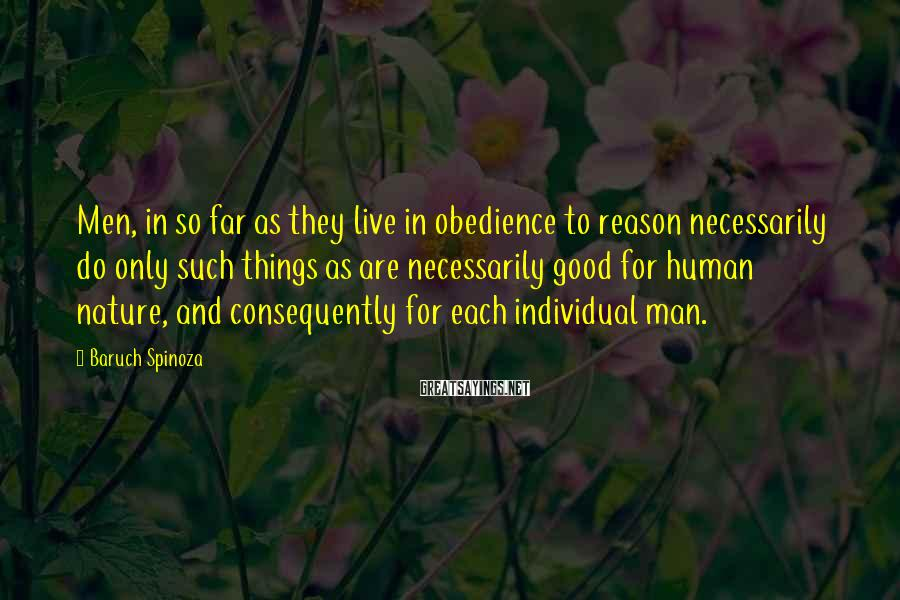 Baruch Spinoza Sayings: Men, in so far as they live in obedience to reason necessarily do only such