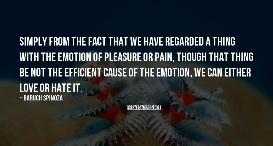 Baruch Spinoza Sayings: Simply from the fact that we have regarded a thing with the emotion of pleasure