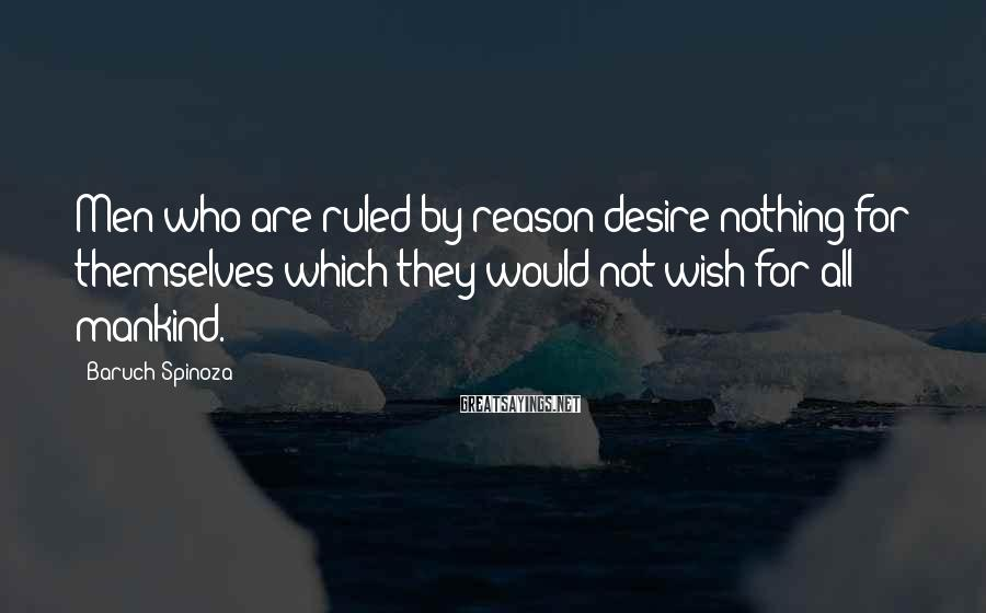 Baruch Spinoza Sayings: Men who are ruled by reason desire nothing for themselves which they would not wish