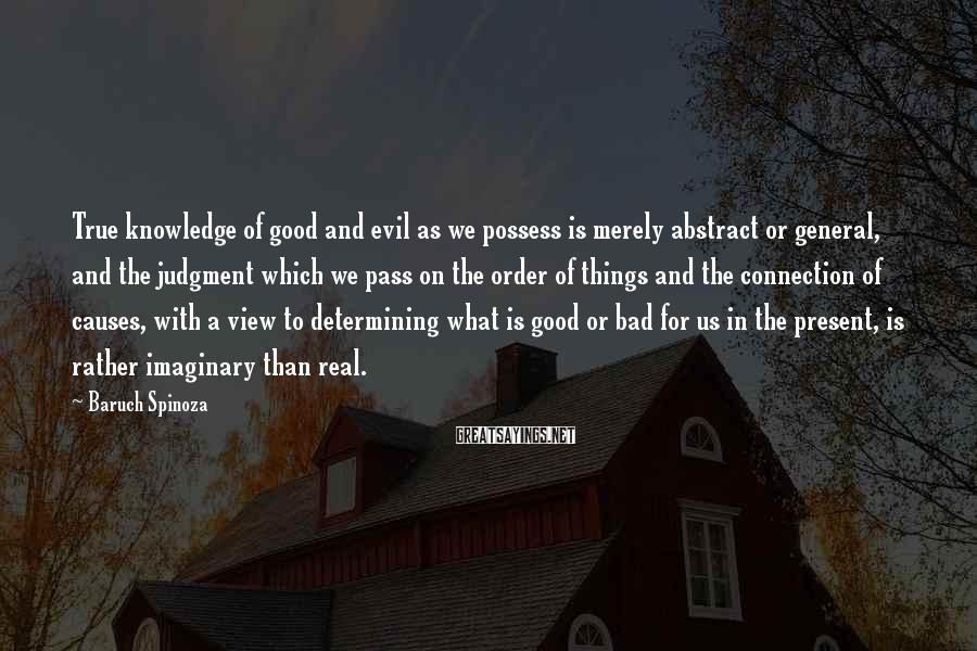 Baruch Spinoza Sayings: True knowledge of good and evil as we possess is merely abstract or general, and