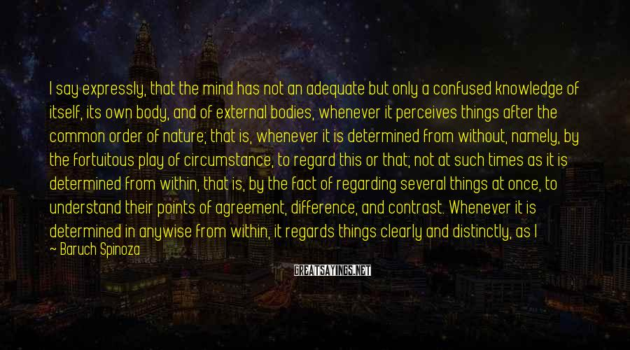 Baruch Spinoza Sayings: I say expressly, that the mind has not an adequate but only a confused knowledge