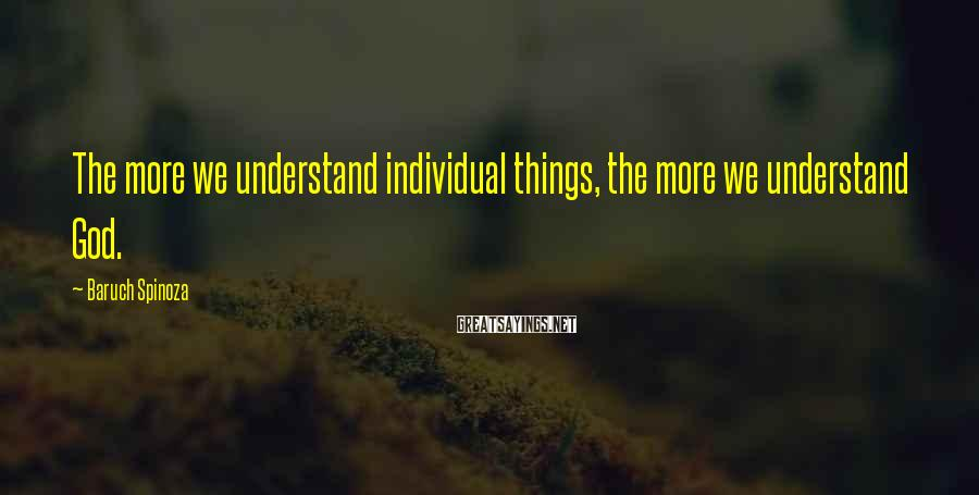 Baruch Spinoza Sayings: The more we understand individual things, the more we understand God.