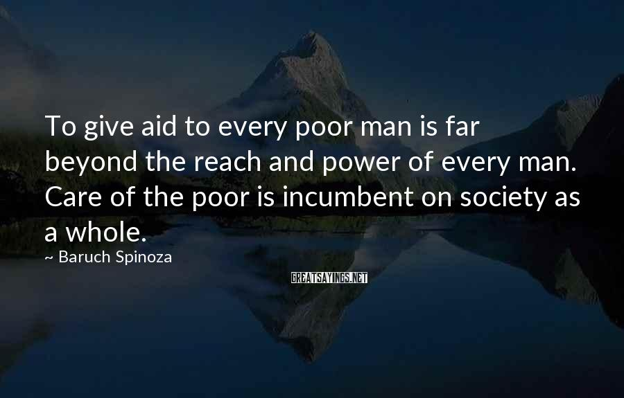 Baruch Spinoza Sayings: To give aid to every poor man is far beyond the reach and power of