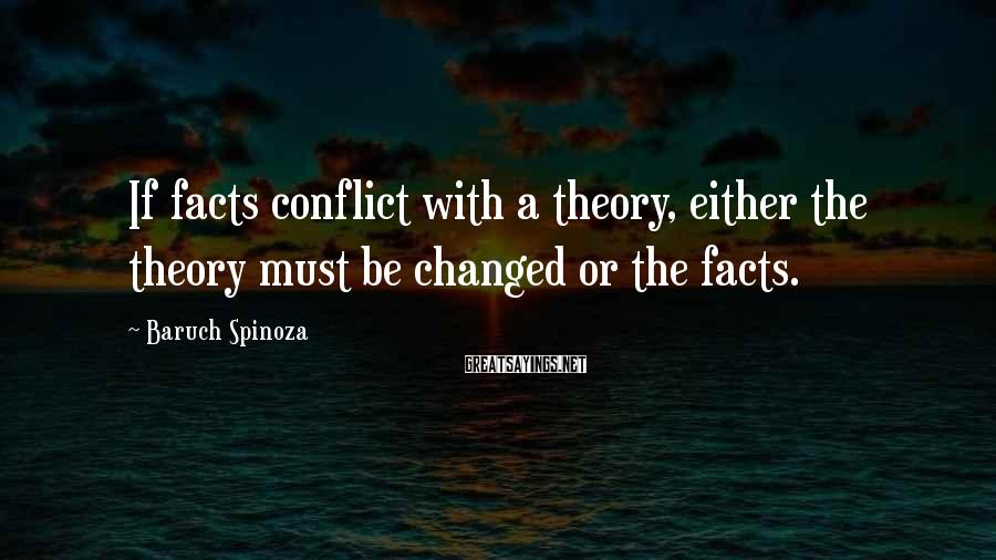 Baruch Spinoza Sayings: If facts conflict with a theory, either the theory must be changed or the facts.