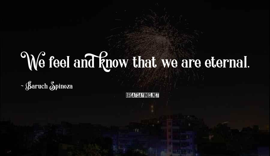 Baruch Spinoza Sayings: We feel and know that we are eternal.