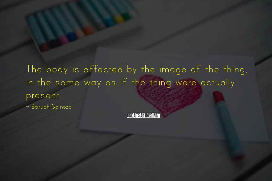 Baruch Spinoza Sayings: The body is affected by the image of the thing, in the same way as
