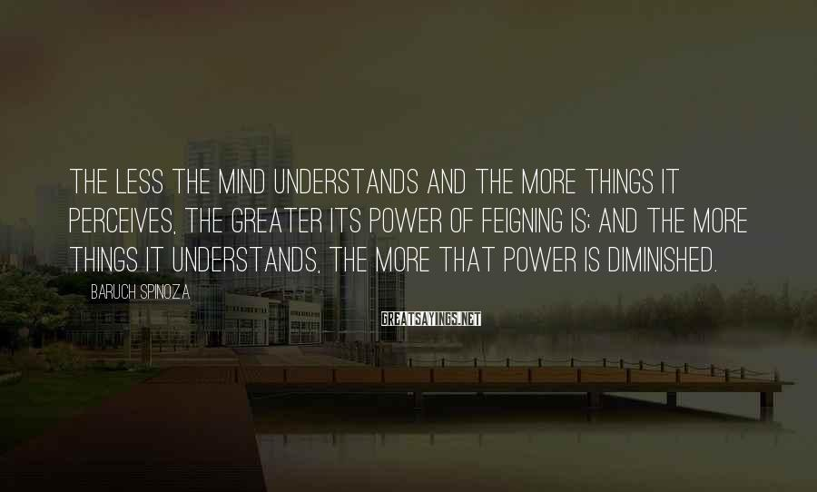 Baruch Spinoza Sayings: The less the mind understands and the more things it perceives, the greater its power