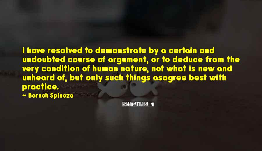 Baruch Spinoza Sayings: I have resolved to demonstrate by a certain and undoubted course of argument, or to