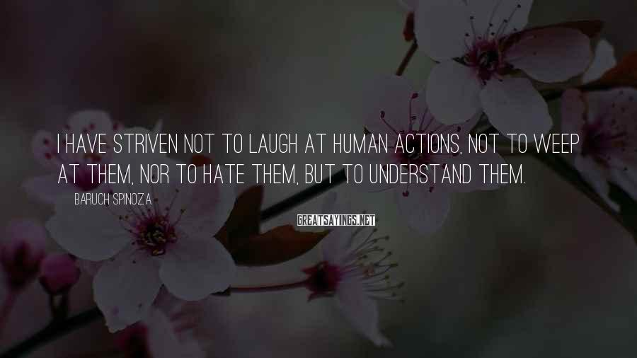 Baruch Spinoza Sayings: I have striven not to laugh at human actions, not to weep at them, nor