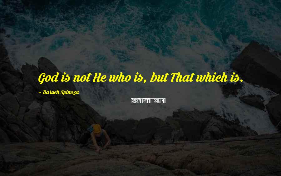 Baruch Spinoza Sayings: God is not He who is, but That which is.