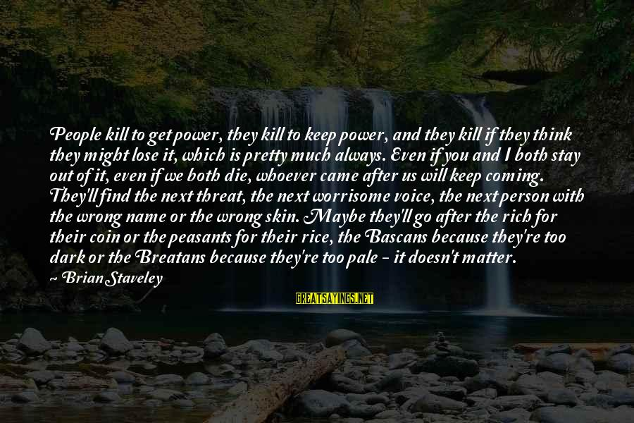 Bascans Sayings By Brian Staveley: People kill to get power, they kill to keep power, and they kill if they