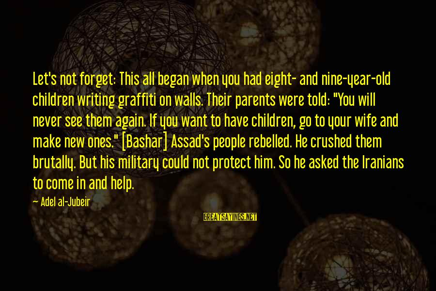 Bashar Sayings By Adel Al-Jubeir: Let's not forget: This all began when you had eight- and nine-year-old children writing graffiti