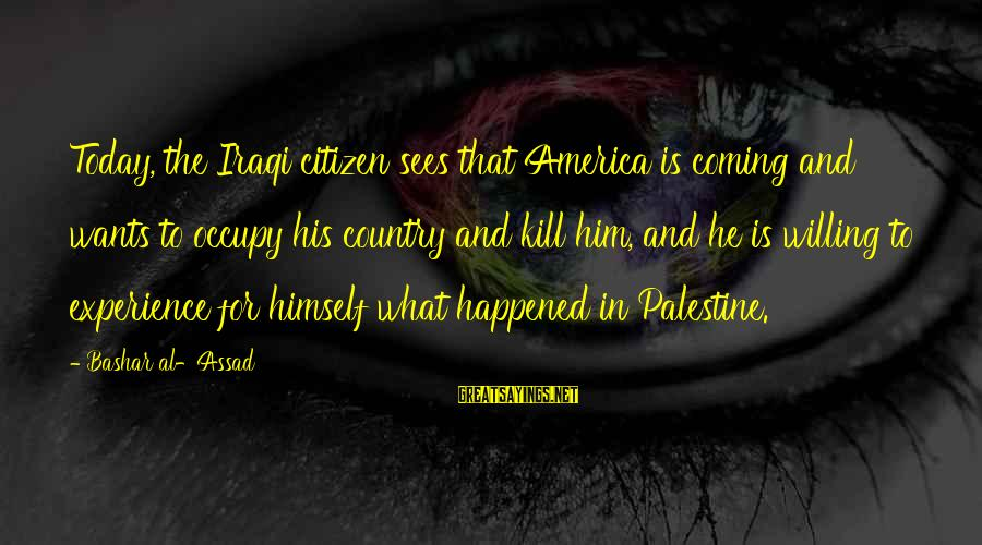 Bashar Sayings By Bashar Al-Assad: Today, the Iraqi citizen sees that America is coming and wants to occupy his country