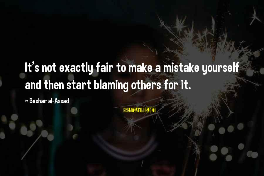 Bashar Sayings By Bashar Al-Assad: It's not exactly fair to make a mistake yourself and then start blaming others for