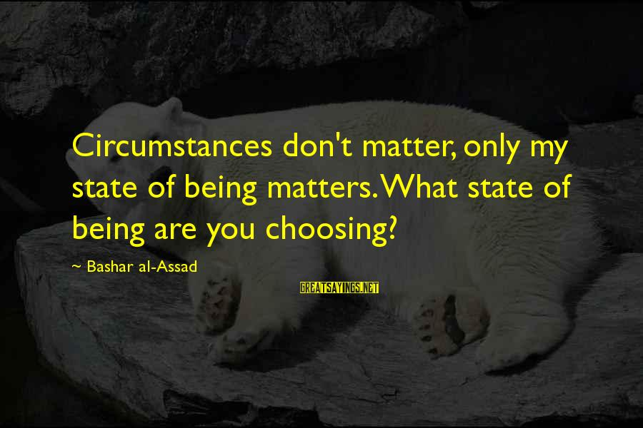 Bashar Sayings By Bashar Al-Assad: Circumstances don't matter, only my state of being matters. What state of being are you