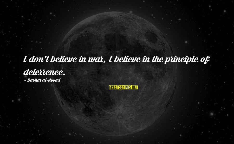 Bashar Sayings By Bashar Al-Assad: I don't believe in war, I believe in the principle of deterrence.