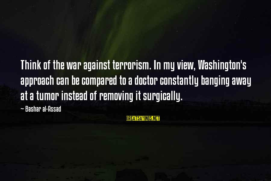 Bashar Sayings By Bashar Al-Assad: Think of the war against terrorism. In my view, Washington's approach can be compared to