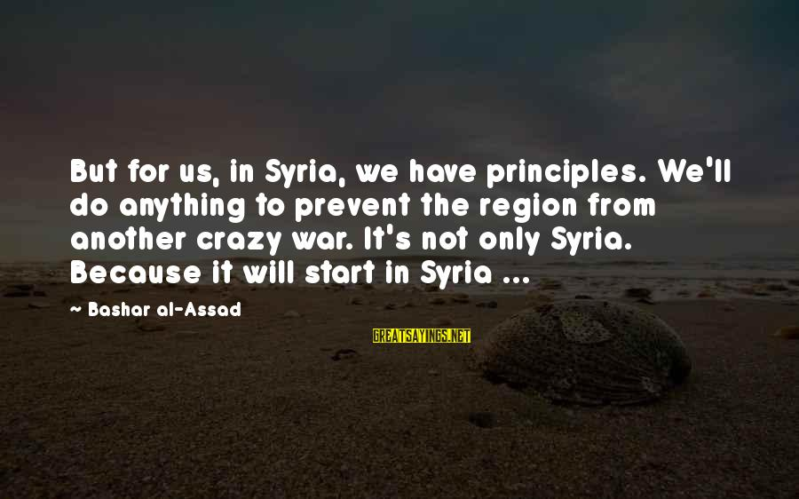 Bashar Sayings By Bashar Al-Assad: But for us, in Syria, we have principles. We'll do anything to prevent the region