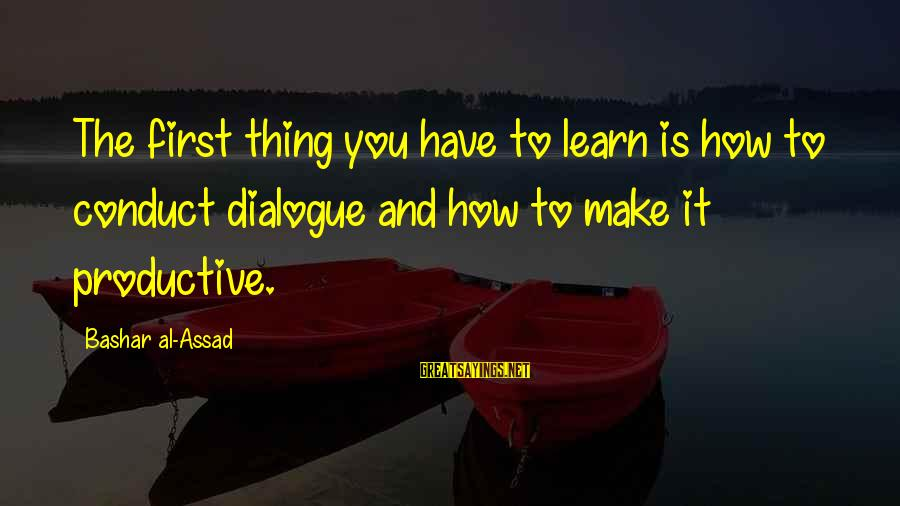 Bashar Sayings By Bashar Al-Assad: The first thing you have to learn is how to conduct dialogue and how to