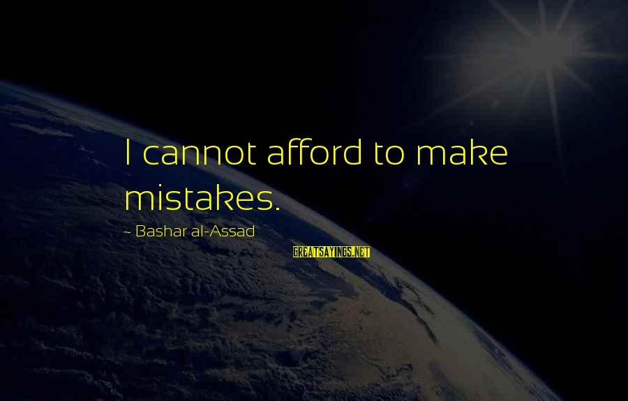 Bashar Sayings By Bashar Al-Assad: I cannot afford to make mistakes.
