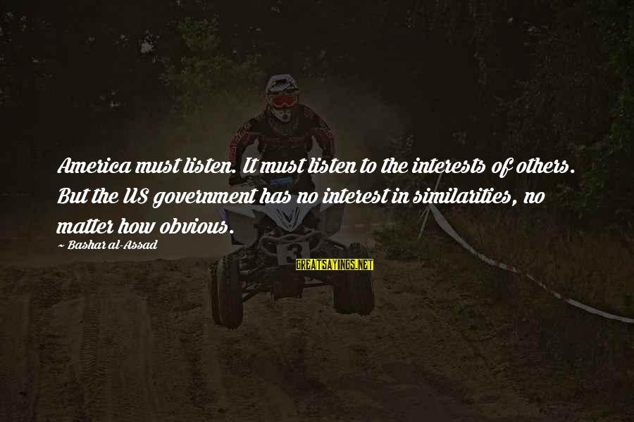 Bashar Sayings By Bashar Al-Assad: America must listen. It must listen to the interests of others. But the US government
