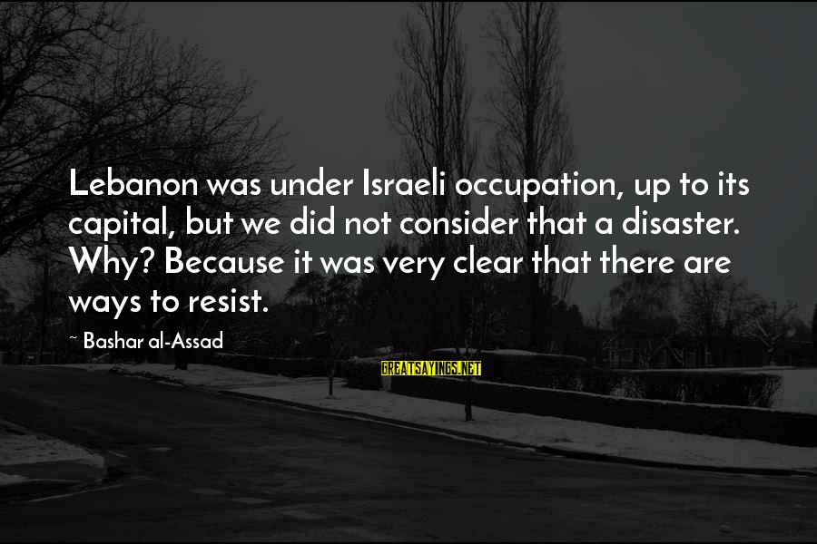 Bashar Sayings By Bashar Al-Assad: Lebanon was under Israeli occupation, up to its capital, but we did not consider that