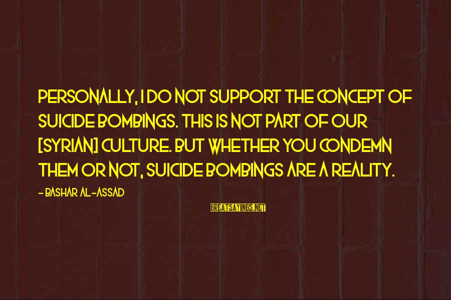 Bashar Sayings By Bashar Al-Assad: Personally, I do not support the concept of suicide bombings. This is not part of
