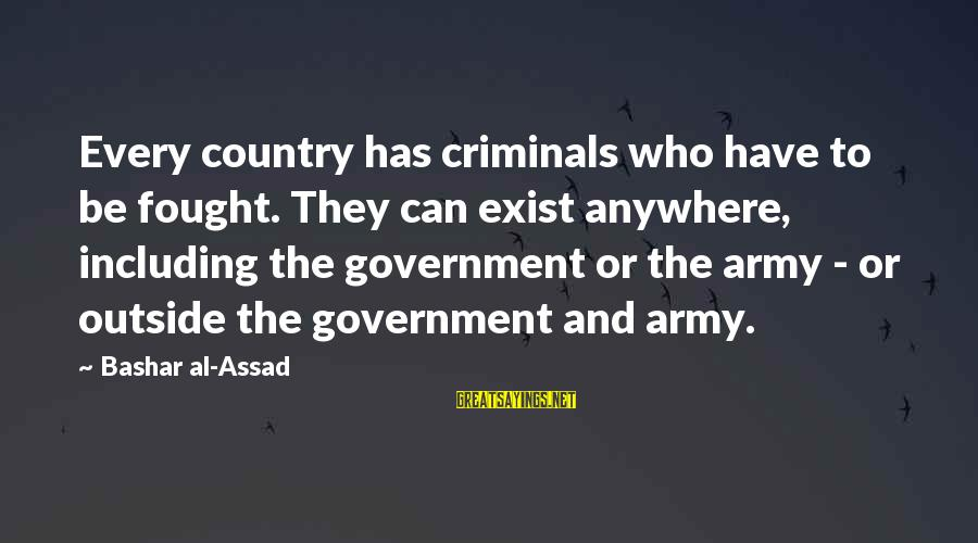 Bashar Sayings By Bashar Al-Assad: Every country has criminals who have to be fought. They can exist anywhere, including the
