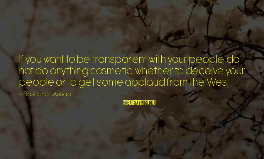 Bashar Sayings By Bashar Al-Assad: If you want to be transparent with your people, do not do anything cosmetic, whether