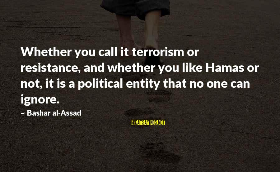 Bashar Sayings By Bashar Al-Assad: Whether you call it terrorism or resistance, and whether you like Hamas or not, it