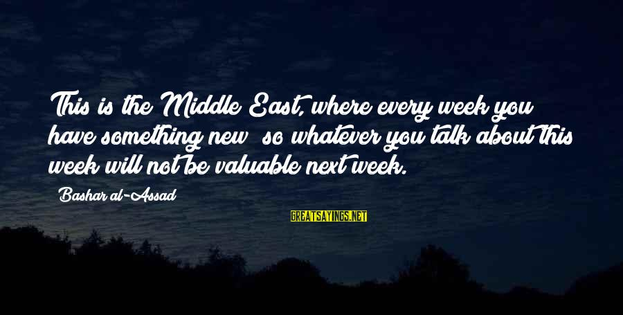 Bashar Sayings By Bashar Al-Assad: This is the Middle East, where every week you have something new; so whatever you