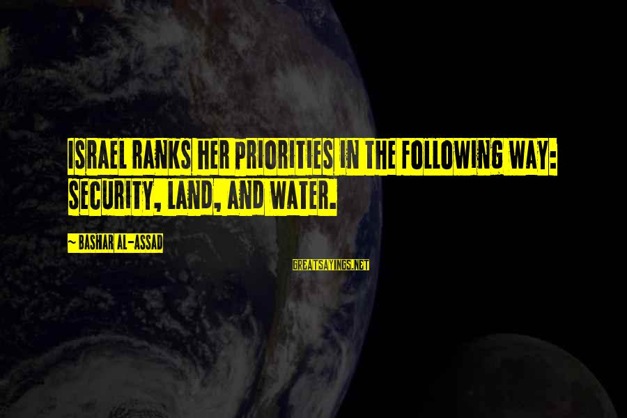 Bashar Sayings By Bashar Al-Assad: Israel ranks her priorities in the following way: security, land, and water.