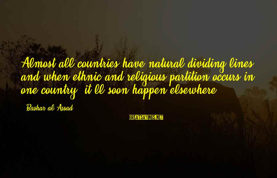Bashar Sayings By Bashar Al-Assad: Almost all countries have natural dividing lines, and when ethnic and religious partition occurs in