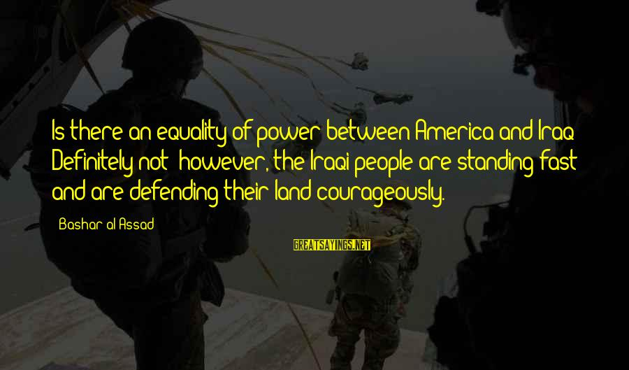 Bashar Sayings By Bashar Al-Assad: Is there an equality of power between America and Iraq? Definitely not; however, the Iraqi