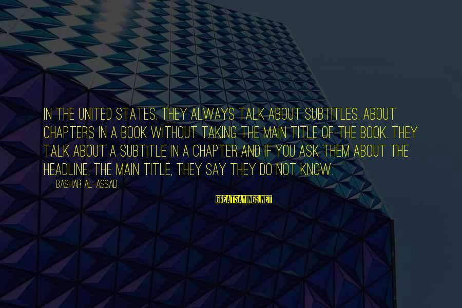 Bashar Sayings By Bashar Al-Assad: In the United States, they always talk about subtitles, about chapters in a book without