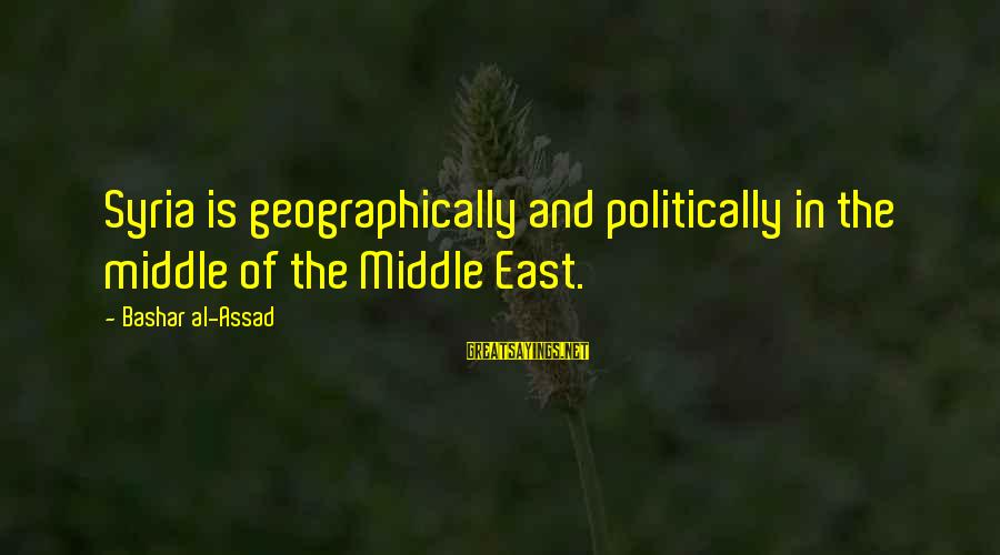 Bashar Sayings By Bashar Al-Assad: Syria is geographically and politically in the middle of the Middle East.