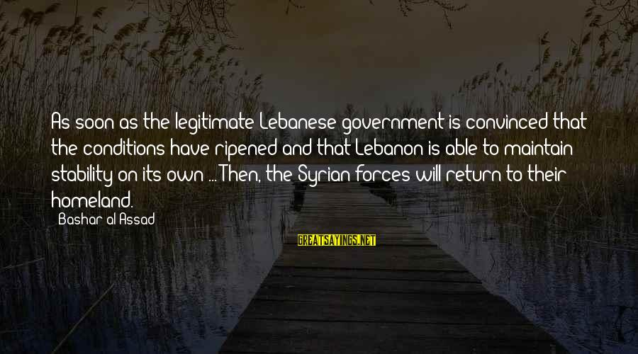 Bashar Sayings By Bashar Al-Assad: As soon as the legitimate Lebanese government is convinced that the conditions have ripened and