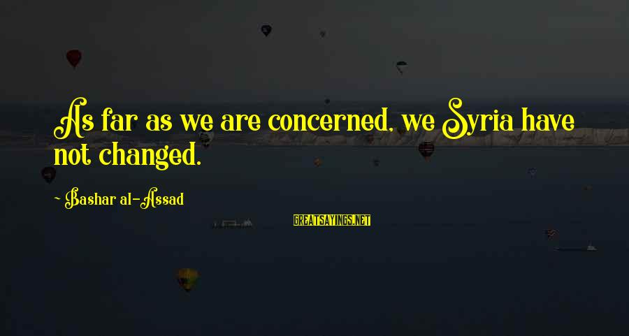 Bashar Sayings By Bashar Al-Assad: As far as we are concerned, we Syria have not changed.