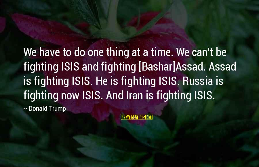Bashar Sayings By Donald Trump: We have to do one thing at a time. We can't be fighting ISIS and