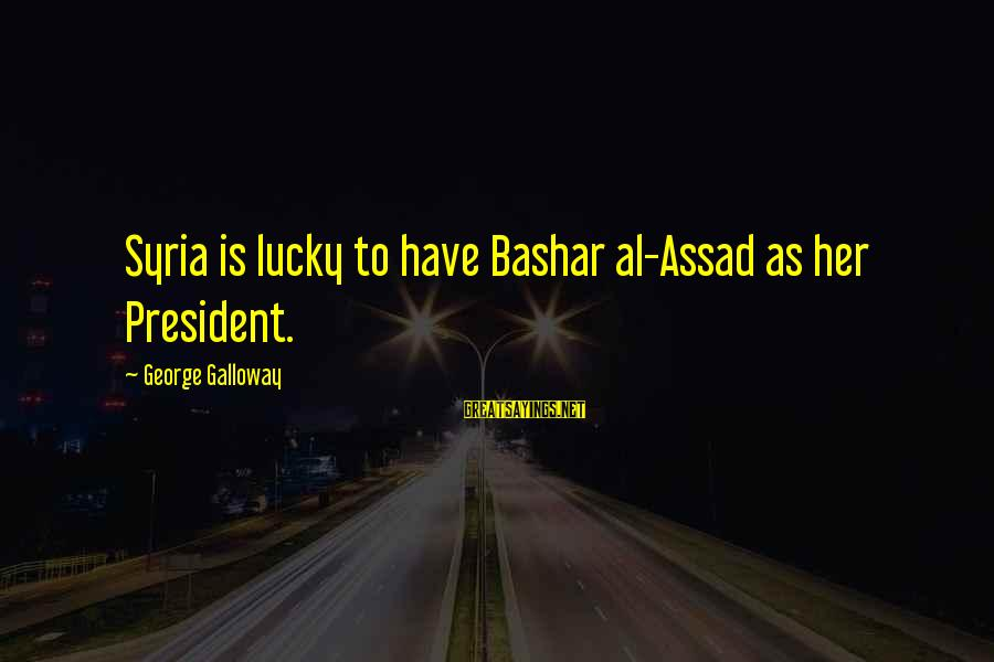 Bashar Sayings By George Galloway: Syria is lucky to have Bashar al-Assad as her President.