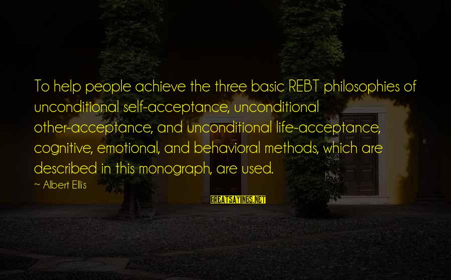 Basic People Sayings By Albert Ellis: To help people achieve the three basic REBT philosophies of unconditional self-acceptance, unconditional other-acceptance, and