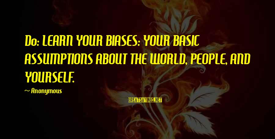 Basic People Sayings By Anonymous: Do: LEARN YOUR BIASES: YOUR BASIC ASSUMPTIONS ABOUT THE WORLD, PEOPLE, AND YOURSELF.