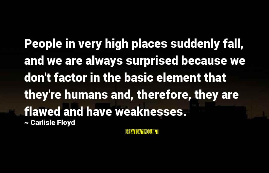 Basic People Sayings By Carlisle Floyd: People in very high places suddenly fall, and we are always surprised because we don't
