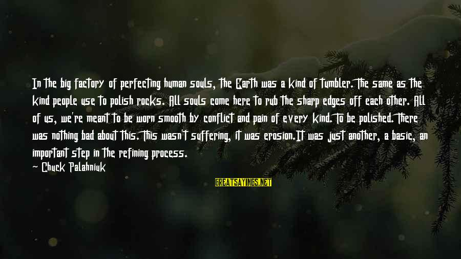 Basic People Sayings By Chuck Palahniuk: In the big factory of perfecting human souls, the Earth was a kind of tumbler.