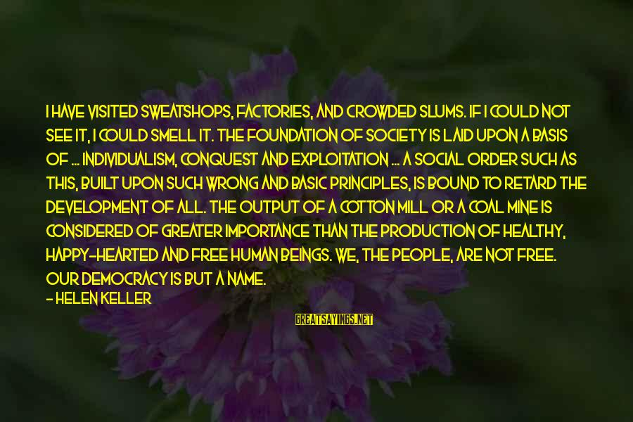 Basic People Sayings By Helen Keller: I have visited sweatshops, factories, and crowded slums. If I could not see it, I