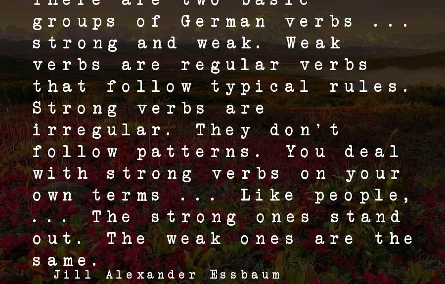 Basic People Sayings By Jill Alexander Essbaum: There are two basic groups of German verbs ... strong and weak. Weak verbs are