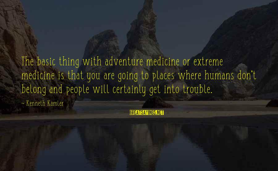 Basic People Sayings By Kenneth Kamler: The basic thing with adventure medicine or extreme medicine is that you are going to
