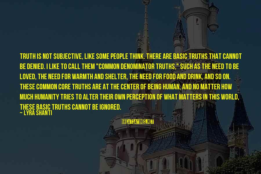 Basic People Sayings By Lyra Shanti: Truth is not subjective, like some people think. There are basic truths that cannot be